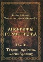 """Frater Baltasar, Manira Sr. """"Апокрифы Герметизма"""" Том 3. Теория и практика магии древних"""